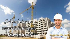 ¿Cuales son las funciones y responsabilidades del Ingeniero Residente en la obra?